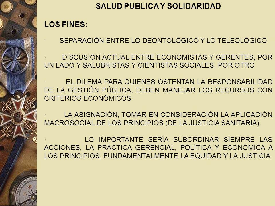SALUD PUBLICA Y SOLIDARIDAD LOS FINES: · SEPARACIÓN ENTRE LO DEONTOLÓGICO Y LO TELEOLÓGICO · DISCUSIÓN ACTUAL ENTRE ECONOMISTAS Y GERENTES, POR UN LADO Y SALUBRISTAS Y CIENTISTAS SOCIALES, POR OTRO · EL DILEMA PARA QUIENES OSTENTAN LA RESPONSABILIDAD DE LA GESTIÓN PÚBLICA, DEBEN MANEJAR LOS RECURSOS CON CRITERIOS ECONÓMICOS · LA ASIGNACIÓN, TOMAR EN CONSIDERACIÓN LA APLICACIÓN MACROSOCIAL DE LOS PRINCIPIOS (DE LA JUSTICIA SANITARIA).