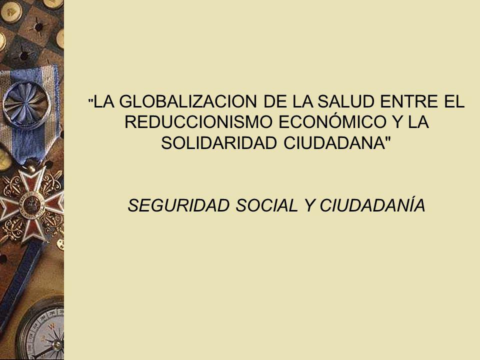 LA GLOBALIZACION DE LA SALUD ENTRE EL REDUCCIONISMO ECONÓMICO Y LA SOLIDARIDAD CIUDADANA SEGURIDAD SOCIAL Y CIUDADANÍA