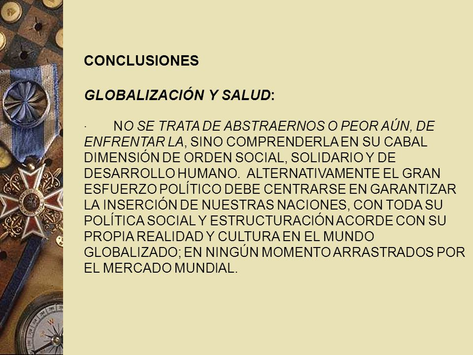 CONCLUSIONES GLOBALIZACIÓN Y SALUD: · NO SE TRATA DE ABSTRAERNOS O PEOR AÚN, DE ENFRENTAR LA, SINO COMPRENDERLA EN SU CABAL DIMENSIÓN DE ORDEN SOCIAL, SOLIDARIO Y DE DESARROLLO HUMANO.