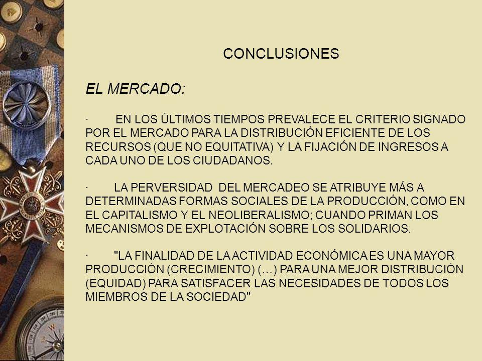 CONCLUSIONES EL MERCADO: · EN LOS ÚLTIMOS TIEMPOS PREVALECE EL CRITERIO SIGNADO POR EL MERCADO PARA LA DISTRIBUCIÓN EFICIENTE DE LOS RECURSOS (QUE NO EQUITATIVA) Y LA FIJACIÓN DE INGRESOS A CADA UNO DE LOS CIUDADANOS.