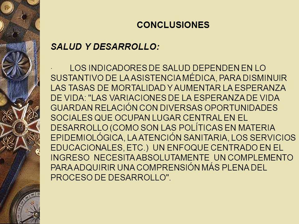 CONCLUSIONES SALUD Y DESARROLLO: · LOS INDICADORES DE SALUD DEPENDEN EN LO SUSTANTIVO DE LA ASISTENCIA MÉDICA, PARA DISMINUIR LAS TASAS DE MORTALIDAD Y AUMENTAR LA ESPERANZA DE VIDA: LAS VARIACIONES DE LA ESPERANZA DE VIDA GUARDAN RELACIÓN CON DIVERSAS OPORTUNIDADES SOCIALES QUE OCUPAN LUGAR CENTRAL EN EL DESARROLLO (COMO SON LAS POLÍTICAS EN MATERIA EPIDEMIOLÓGICA, LA ATENCIÓN SANITARIA, LOS SERVICIOS EDUCACIONALES, ETC.) UN ENFOQUE CENTRADO EN EL INGRESO NECESITA ABSOLUTAMENTE UN COMPLEMENTO PARA ADQUIRIR UNA COMPRENSIÓN MÁS PLENA DEL PROCESO DE DESARROLLO .