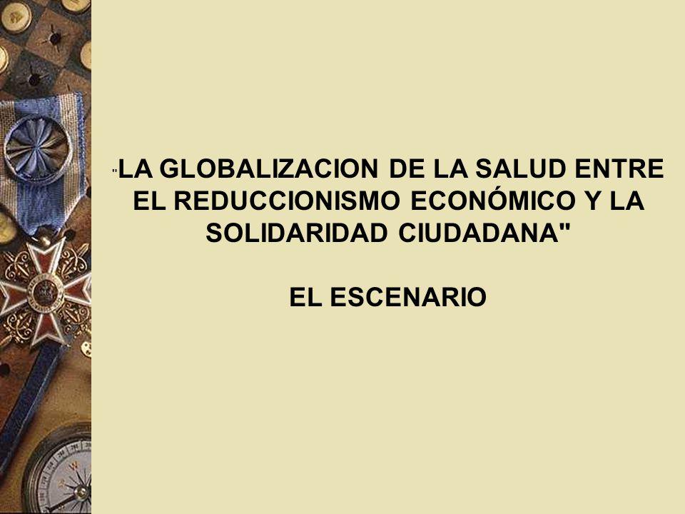 LA GLOBALIZACION DE LA SALUD ENTRE EL REDUCCIONISMO ECONÓMICO Y LA SOLIDARIDAD CIUDADANA EL ESCENARIO