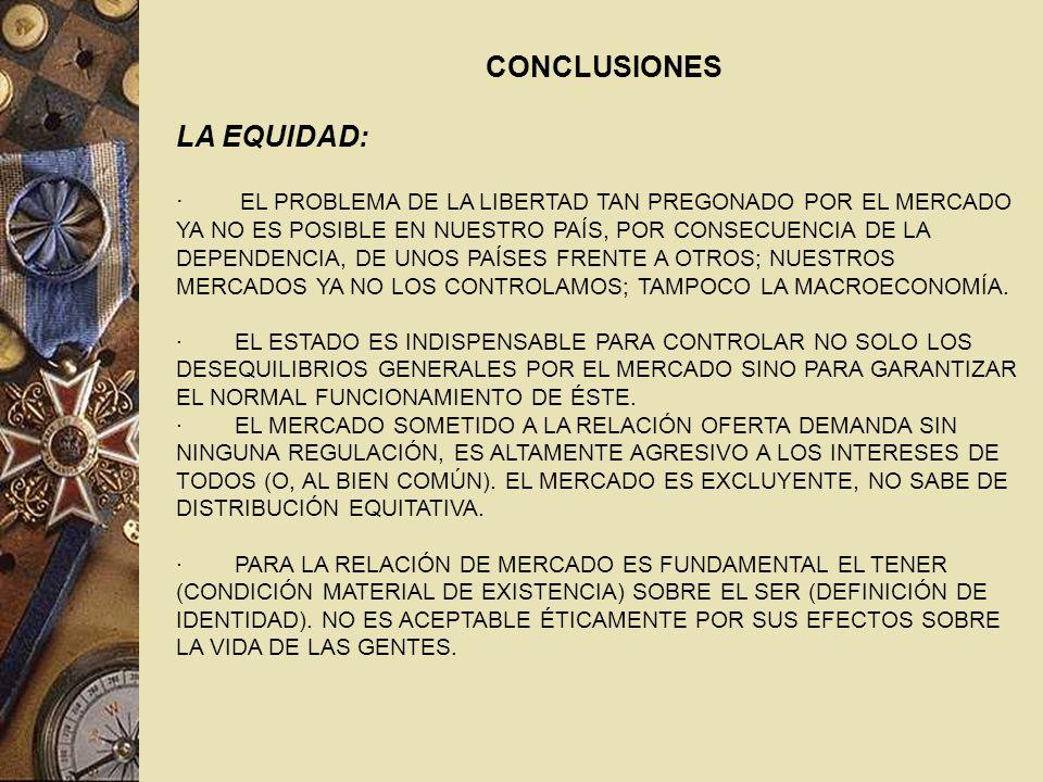 CONCLUSIONES LA EQUIDAD: · EL PROBLEMA DE LA LIBERTAD TAN PREGONADO POR EL MERCADO YA NO ES POSIBLE EN NUESTRO PAÍS, POR CONSECUENCIA DE LA DEPENDENCIA, DE UNOS PAÍSES FRENTE A OTROS; NUESTROS MERCADOS YA NO LOS CONTROLAMOS; TAMPOCO LA MACROECONOMÍA.