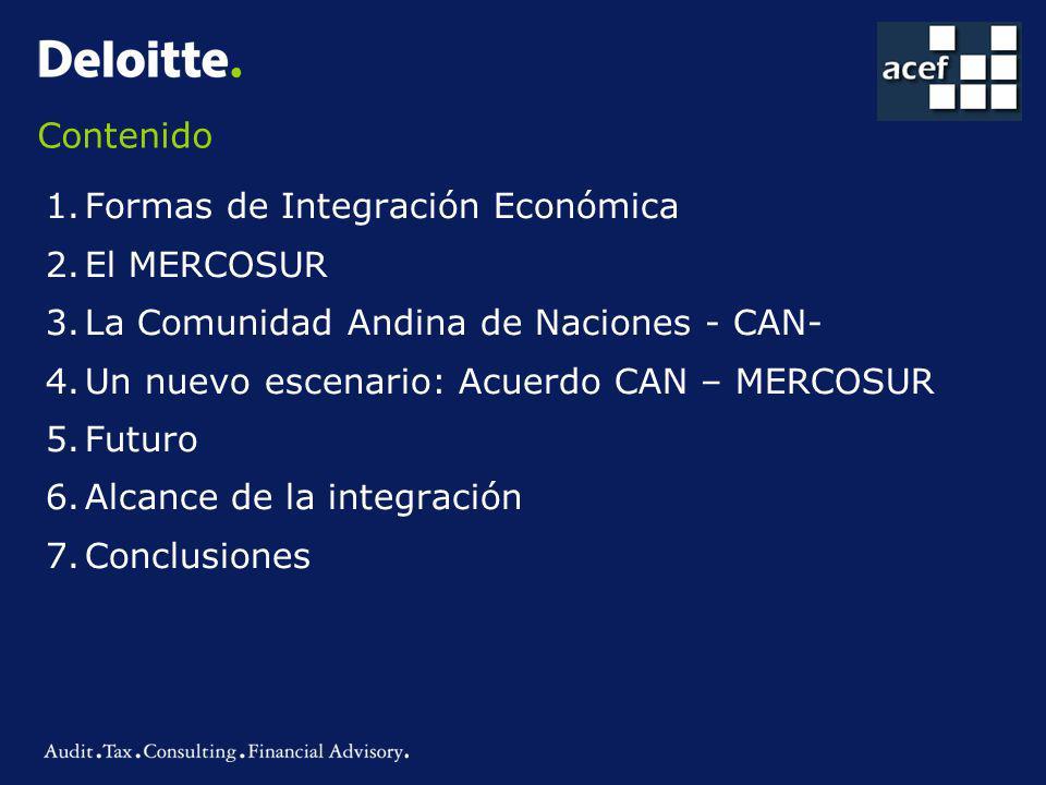 Contenido 1.Formas de Integración Económica 2.El MERCOSUR 3.La Comunidad Andina de Naciones - CAN- 4.Un nuevo escenario: Acuerdo CAN – MERCOSUR 5.Futuro 6.Alcance de la integración 7.Conclusiones