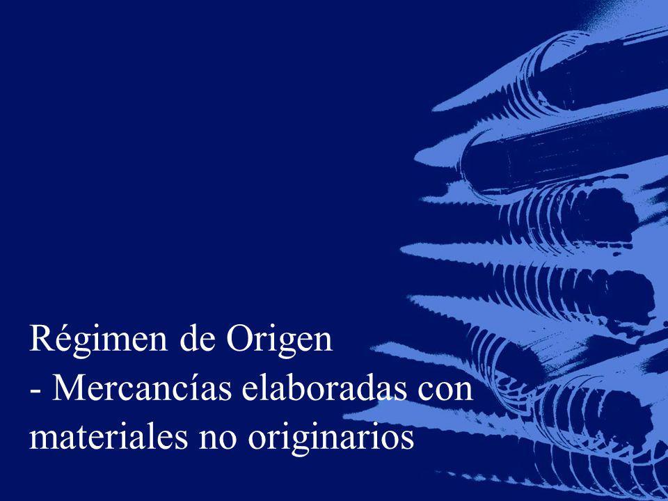 Régimen de Origen - Mercancías elaboradas con materiales no originarios