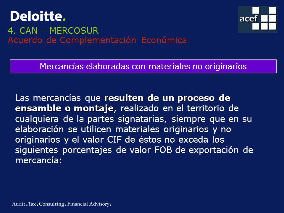 4. CAN – MERCOSUR Acuerdo de Complementación Económica Mercancías elaboradas con materiales no originarios resulten de un proceso de ensamble o montaj