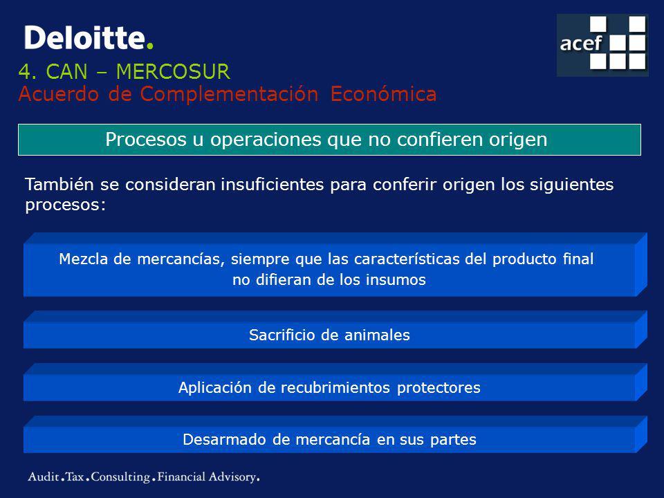 4. CAN – MERCOSUR Acuerdo de Complementación Económica Procesos u operaciones que no confieren origen También se consideran insuficientes para conferi