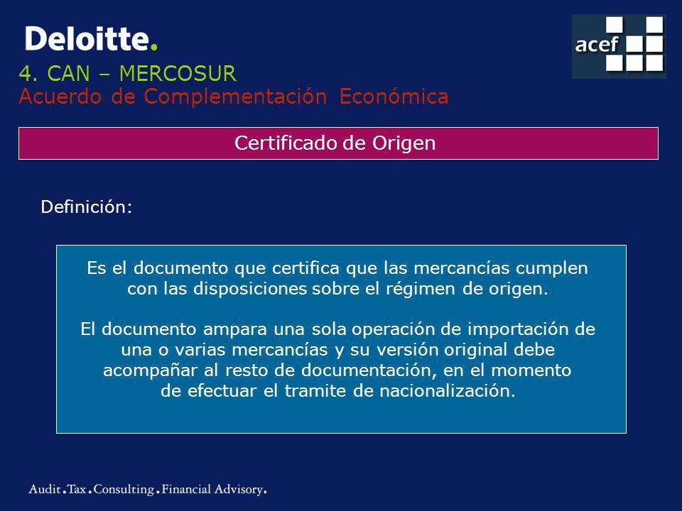 4. CAN – MERCOSUR Acuerdo de Complementación Económica Certificado de Origen Definición: Es el documento que certifica que las mercancías cumplen con