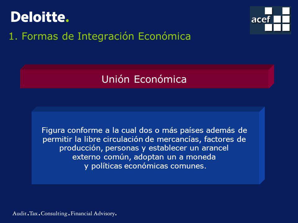1. Formas de Integración Económica Unión Económica Figura conforme a la cual dos o más países además de permitir la libre circulación de mercancías, f