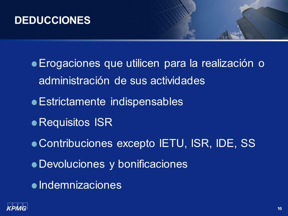 10 DEDUCCIONES Erogaciones que utilicen para la realización o administración de sus actividades Estrictamente indispensables Requisitos ISR Contribuci