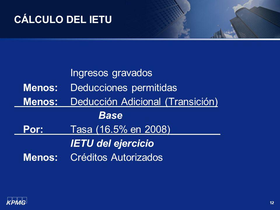 12 CÁLCULO DEL IETU Ingresos gravados Menos: Deducciones permitidas Menos: Deducción Adicional (Transición) Base Por: Tasa (16.5% en 2008)_________ IE