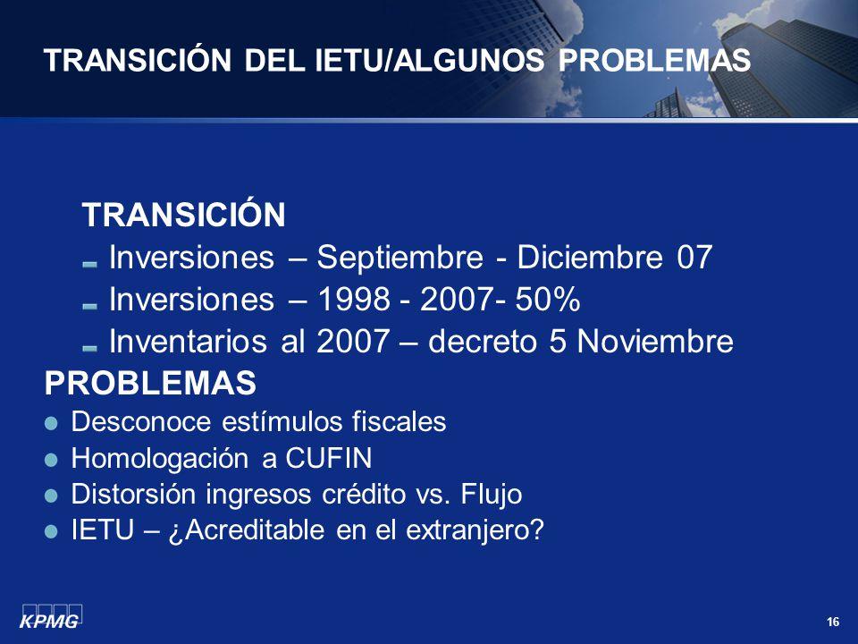 16 TRANSICIÓN DEL IETU/ALGUNOS PROBLEMAS TRANSICIÓN Inversiones – Septiembre - Diciembre 07 Inversiones – 1998 - 2007- 50% Inventarios al 2007 – decre