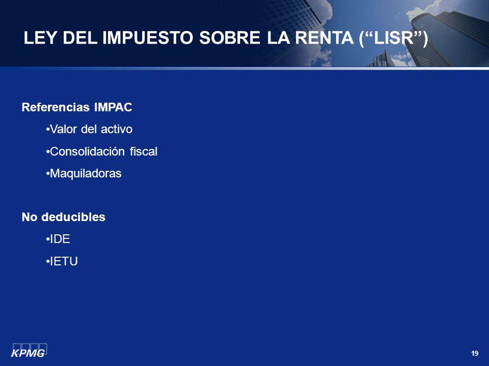 19 LEY DEL IMPUESTO SOBRE LA RENTA (LISR) Referencias IMPAC Valor del activo Consolidación fiscal Maquiladoras No deducibles IDE IETU