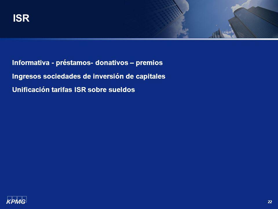 22 ISR Informativa - préstamos- donativos – premios Ingresos sociedades de inversión de capitales Unificación tarifas ISR sobre sueldos