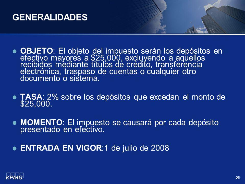 25 GENERALIDADES OBJETO: El objeto del impuesto serán los depósitos en efectivo mayores a $25,000, excluyendo a aquellos recibidos mediante títulos de