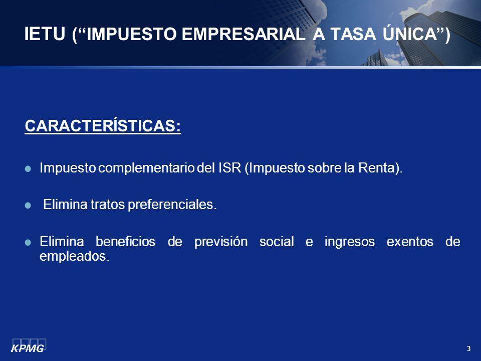 3 IETU (IMPUESTO EMPRESARIAL A TASA ÚNICA) CARACTERÍSTICAS: Impuesto complementario del ISR (Impuesto sobre la Renta). Elimina tratos preferenciales.