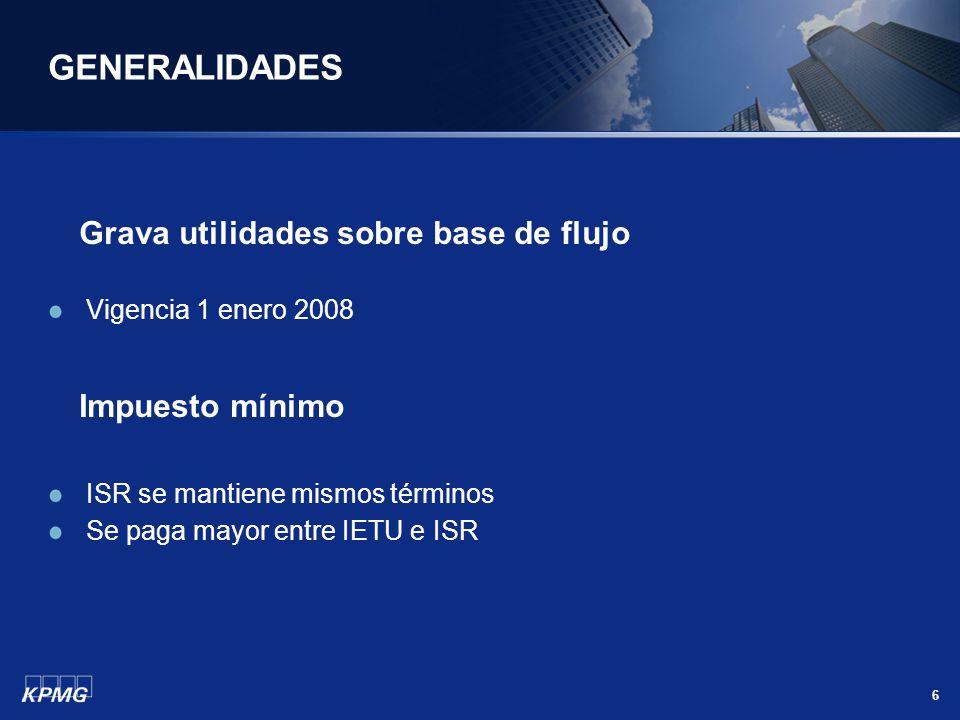 6 GENERALIDADES Grava utilidades sobre base de flujo Vigencia 1 enero 2008 Impuesto mínimo ISR se mantiene mismos términos Se paga mayor entre IETU e