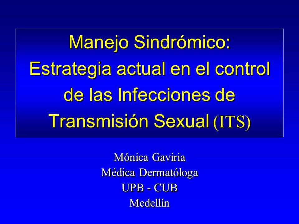 Manejo Sindrómico: Estrategia actual en el control de las Infecciones de Transmisión Sexual (ITS) Mónica Gaviria Médica Dermatóloga UPB - CUB Medellín