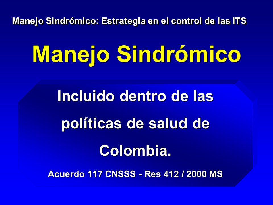 Manejo Sindrómico Incluido dentro de las políticas de salud de Colombia. Acuerdo 117 CNSSS - Res 412 / 2000 MS Manejo Sindrómico: Estrategia en el con