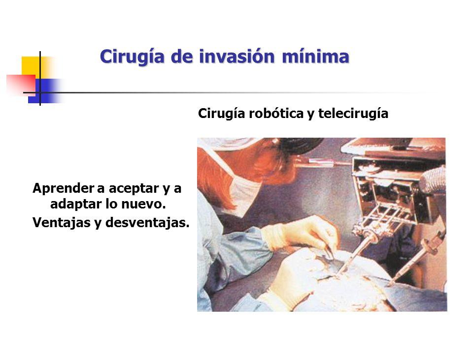 Cirugía de invasión mínima Aprender a aceptar y a adaptar lo nuevo. Ventajas y desventajas. Cirugía robótica y telecirugía