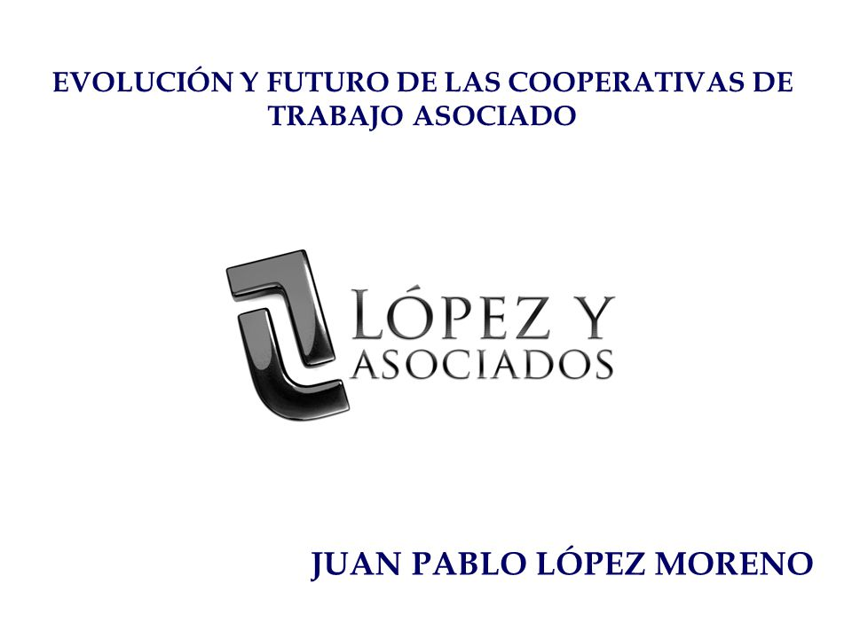JUAN PABLO LÓPEZ MORENO EVOLUCIÓN Y FUTURO DE LAS COOPERATIVAS DE TRABAJO ASOCIADO