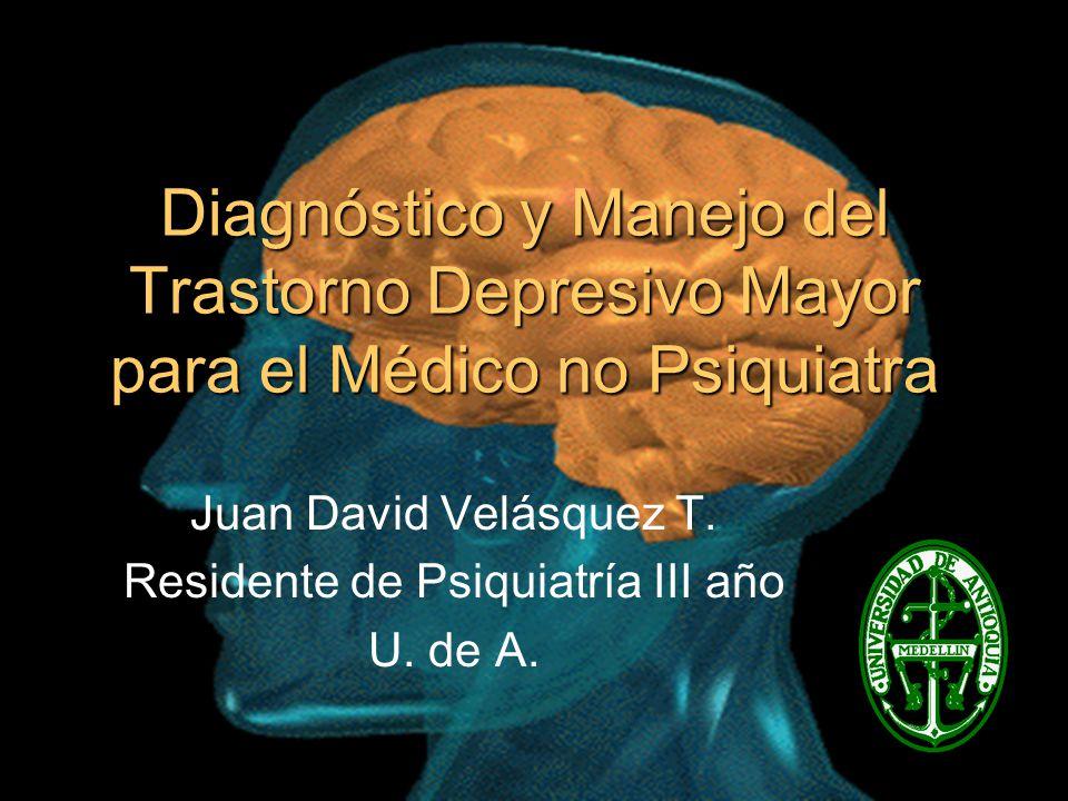 Diagnóstico y Manejo del Trastorno Depresivo Mayor para el Médico no Psiquiatra Juan David Velásquez T. Residente de Psiquiatría III año U. de A.