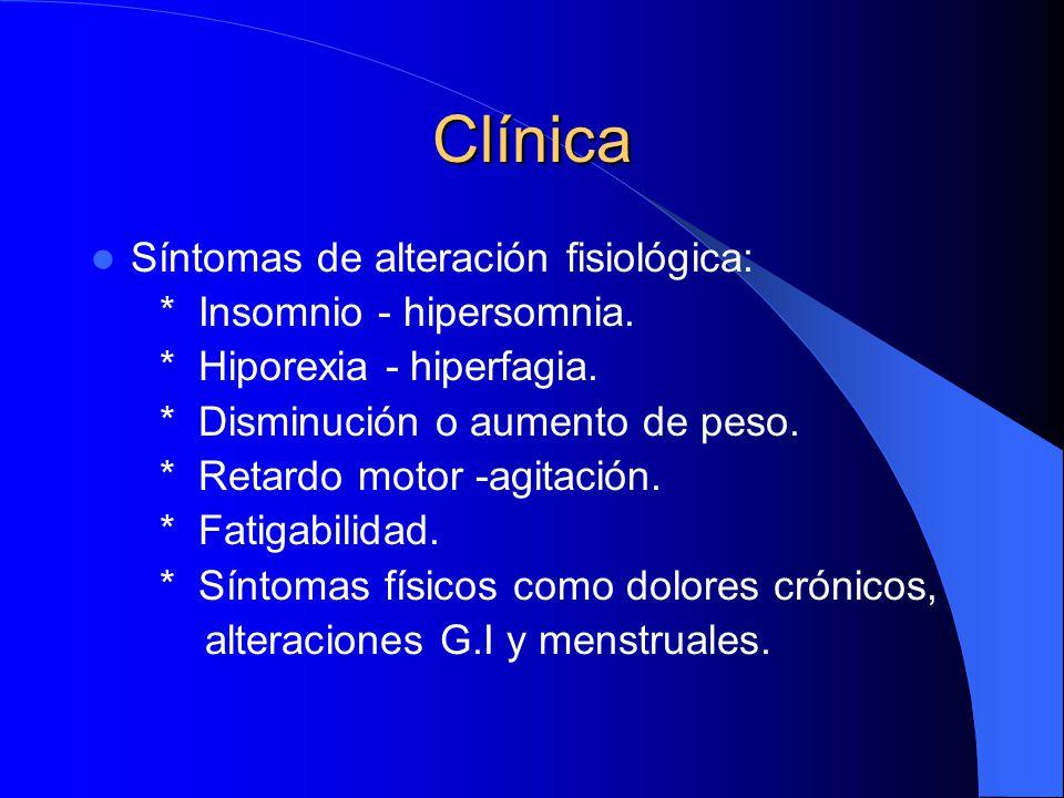 Clínica Síntomas de alteración fisiológica: * Insomnio - hipersomnia. * Hiporexia - hiperfagia. * Disminución o aumento de peso. * Retardo motor -agit
