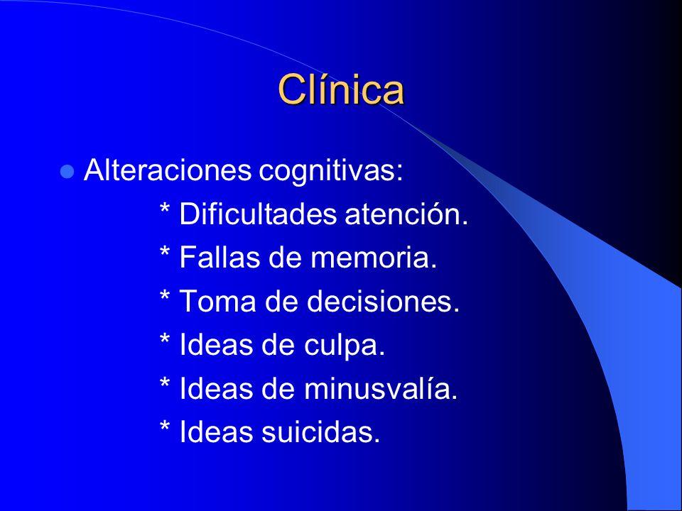 Clínica Alteraciones cognitivas: * Dificultades atención. * Fallas de memoria. * Toma de decisiones. * Ideas de culpa. * Ideas de minusvalía. * Ideas