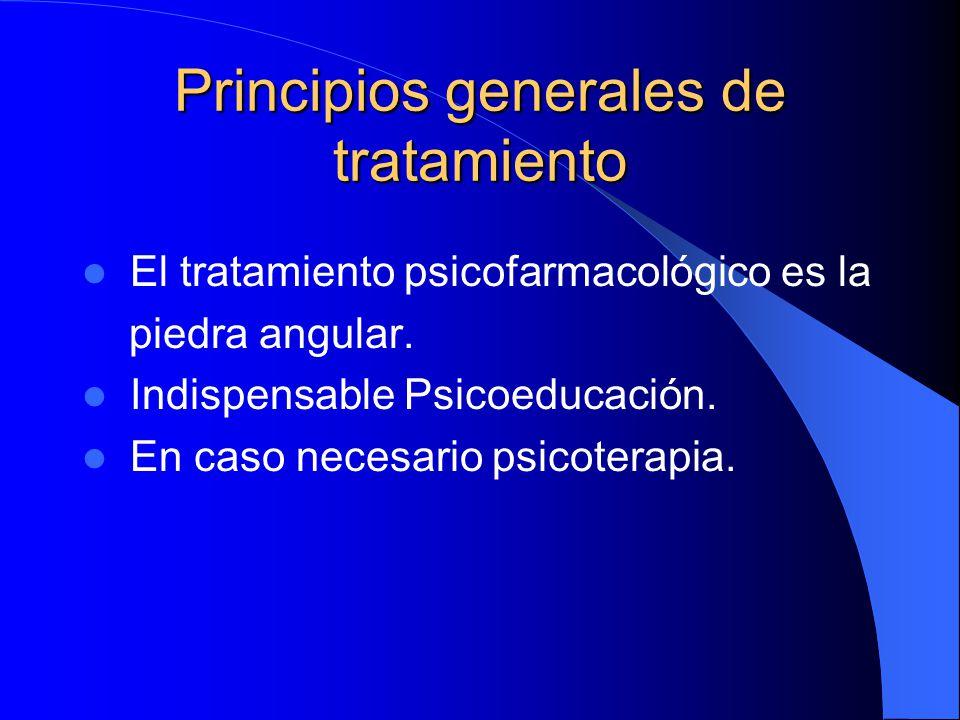 Principios generales de tratamiento El tratamiento psicofarmacológico es la piedra angular. Indispensable Psicoeducación. En caso necesario psicoterap