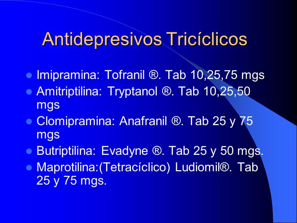 Antidepresivos Tricíclicos Imipramina: Tofranil ®. Tab 10,25,75 mgs Amitriptilina: Tryptanol ®. Tab 10,25,50 mgs Clomipramina: Anafranil ®. Tab 25 y 7