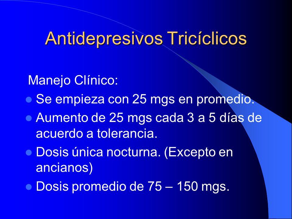 Antidepresivos Tricíclicos Manejo Clínico: Se empieza con 25 mgs en promedio. Aumento de 25 mgs cada 3 a 5 días de acuerdo a tolerancia. Dosis única n