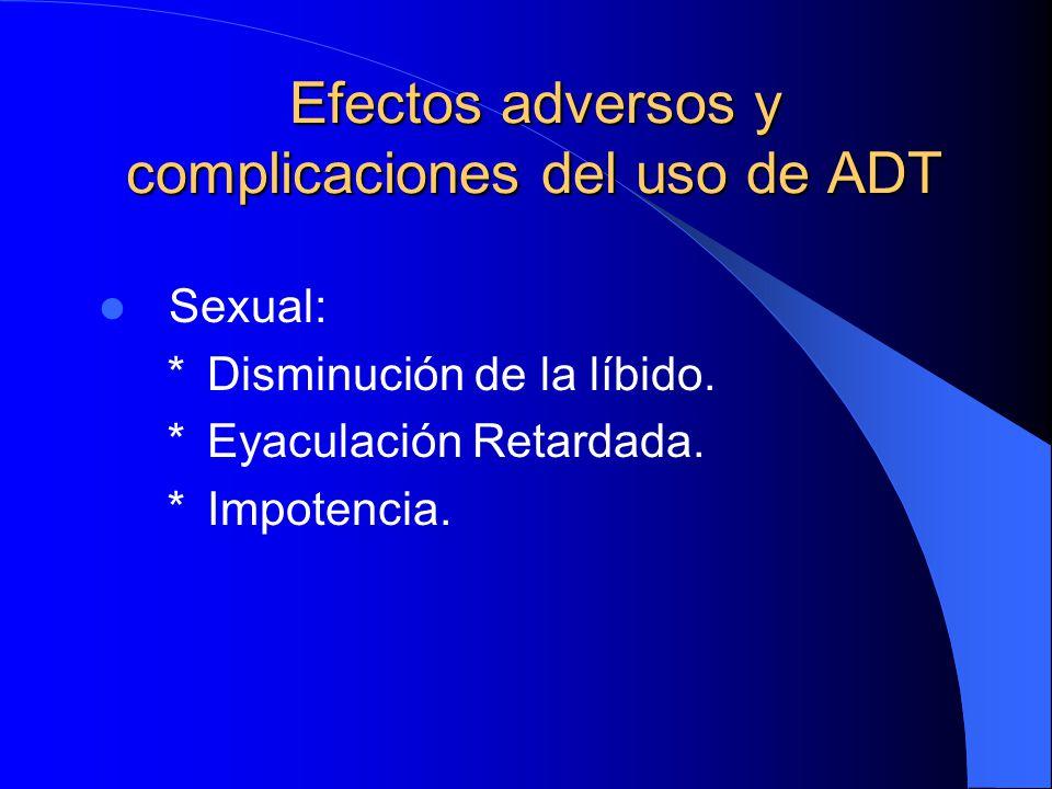 Efectos adversos y complicaciones del uso de ADT Sexual: * Disminución de la líbido. * Eyaculación Retardada. * Impotencia.
