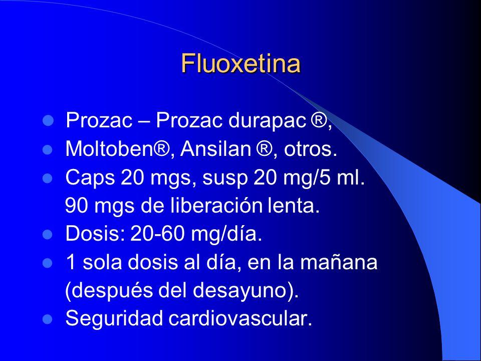 Fluoxetina Prozac – Prozac durapac ®, Moltoben®, Ansilan ®, otros. Caps 20 mgs, susp 20 mg/5 ml. 90 mgs de liberación lenta. Dosis: 20-60 mg/día. 1 so