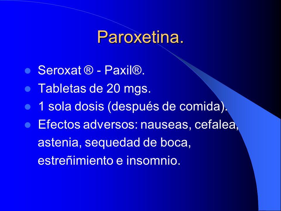 Paroxetina. Seroxat ® - Paxil®. Tabletas de 20 mgs. 1 sola dosis (después de comida). Efectos adversos: nauseas, cefalea, astenia, sequedad de boca, e