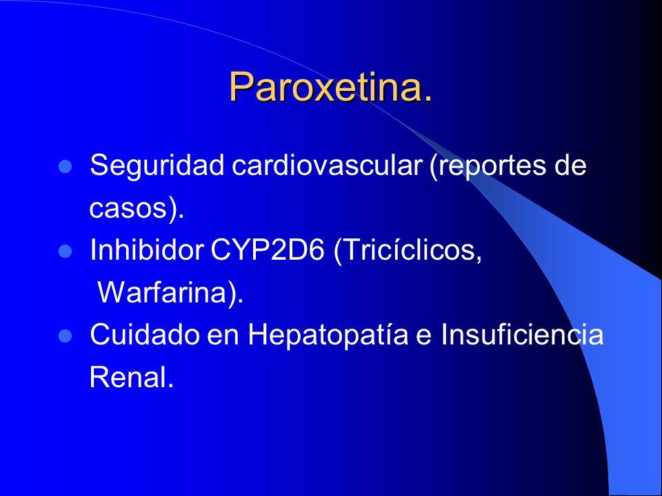 Paroxetina. Seguridad cardiovascular (reportes de casos). Inhibidor CYP2D6 (Tricíclicos, Warfarina). Cuidado en Hepatopatía e Insuficiencia Renal.