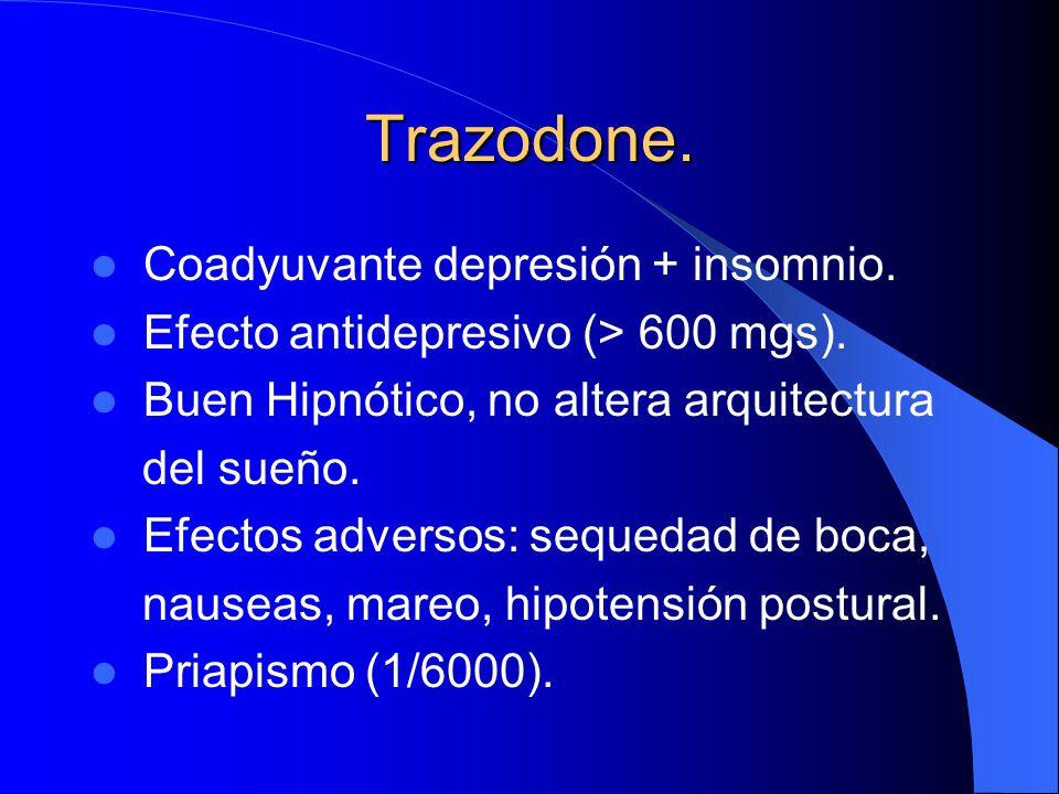 Trazodone. Coadyuvante depresión + insomnio. Efecto antidepresivo (> 600 mgs). Buen Hipnótico, no altera arquitectura del sueño. Efectos adversos: seq