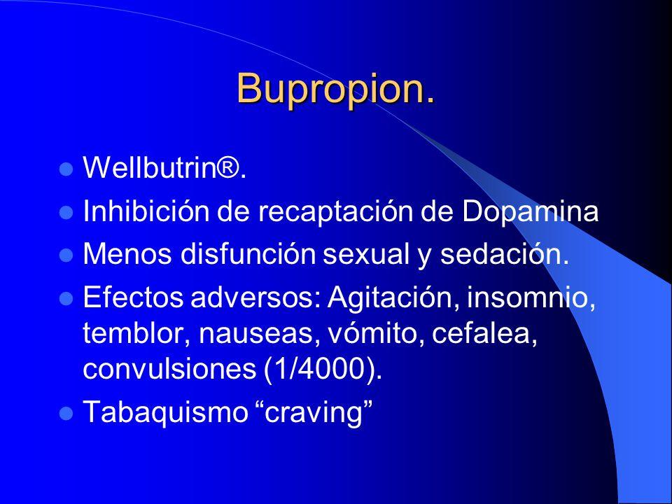 Bupropion. Wellbutrin®. Inhibición de recaptación de Dopamina Menos disfunción sexual y sedación. Efectos adversos: Agitación, insomnio, temblor, naus