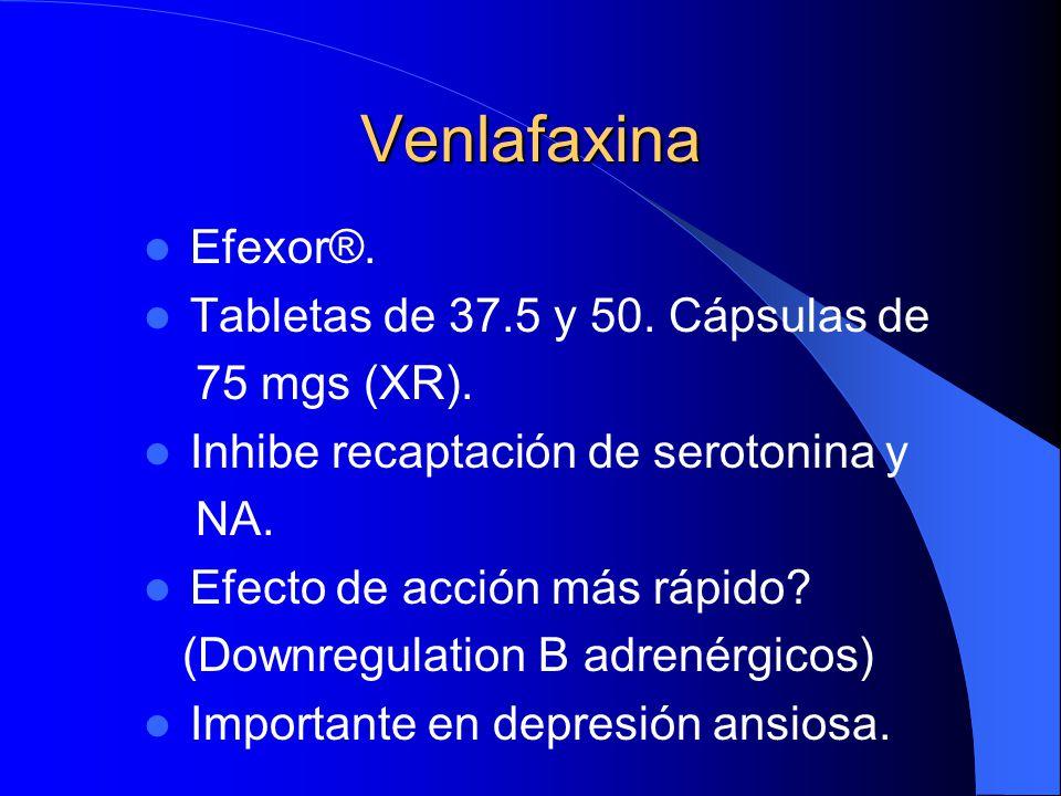 Venlafaxina Efexor®. Tabletas de 37.5 y 50. Cápsulas de 75 mgs (XR). Inhibe recaptación de serotonina y NA. Efecto de acción más rápido? (Downregulati