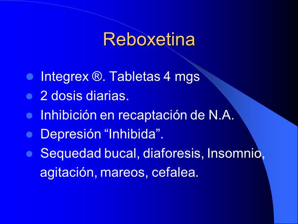 Reboxetina Integrex ®. Tabletas 4 mgs 2 dosis diarias. Inhibición en recaptación de N.A. Depresión Inhibida. Sequedad bucal, diaforesis, Insomnio, agi