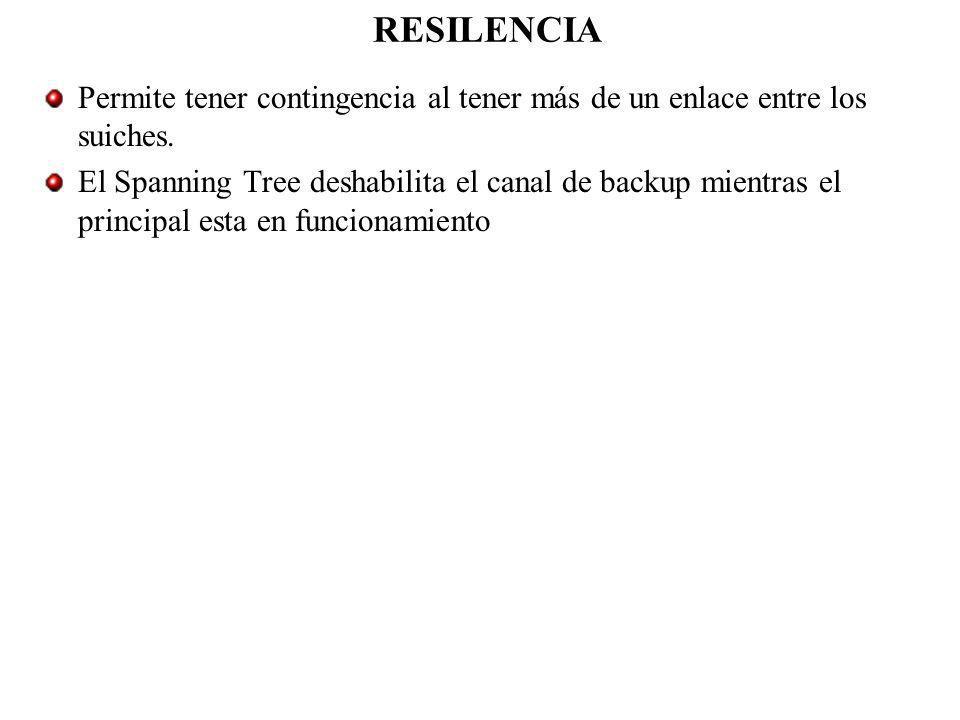 RESILENCIA Permite tener contingencia al tener más de un enlace entre los suiches. El Spanning Tree deshabilita el canal de backup mientras el princip
