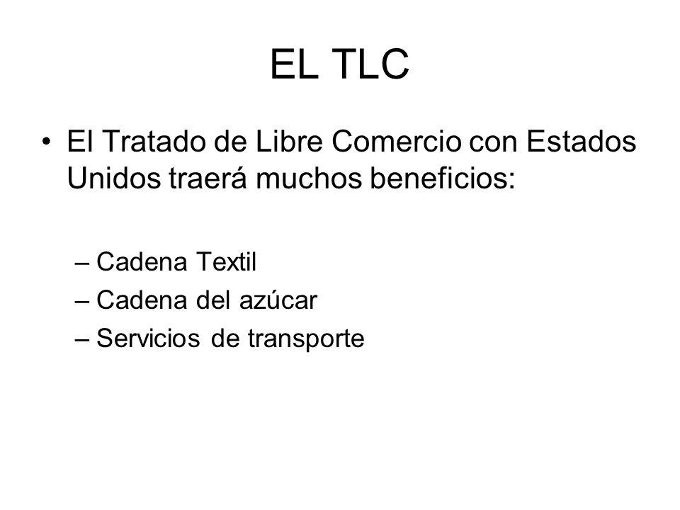 EL TLC El Tratado de Libre Comercio con Estados Unidos traerá muchos beneficios: –Cadena Textil –Cadena del azúcar –Servicios de transporte