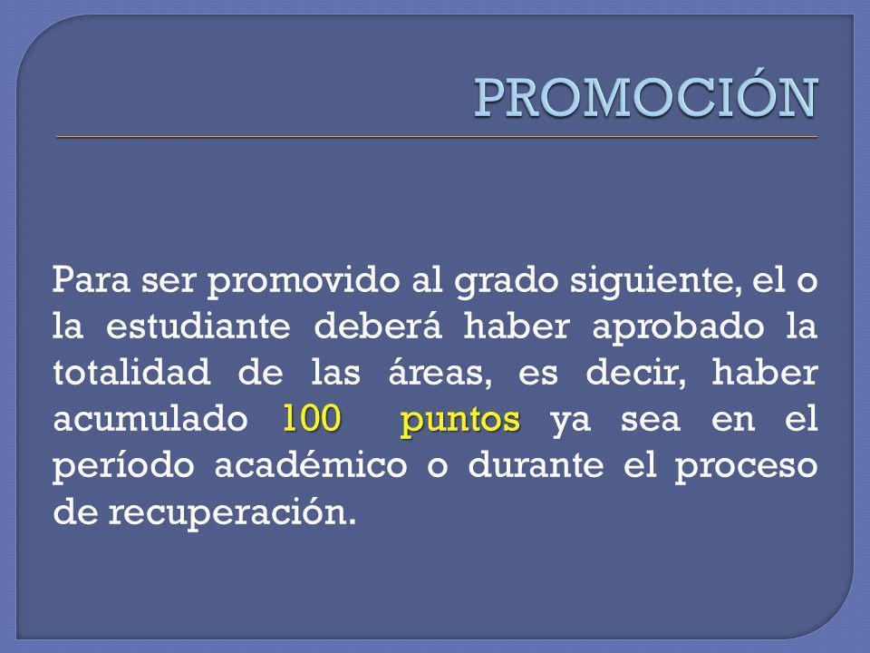 100 puntos Para ser promovido al grado siguiente, el o la estudiante deberá haber aprobado la totalidad de las áreas, es decir, haber acumulado 100 pu