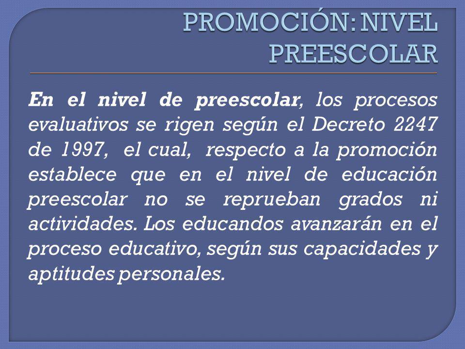 En el nivel de preescolar, los procesos evaluativos se rigen según el Decreto 2247 de 1997, el cual, respecto a la promoción establece que en el nivel