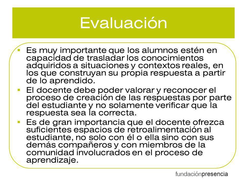 fundación presencia Evaluación Es muy importante que los alumnos estén en capacidad de trasladar los conocimientos adquiridos a situaciones y contexto