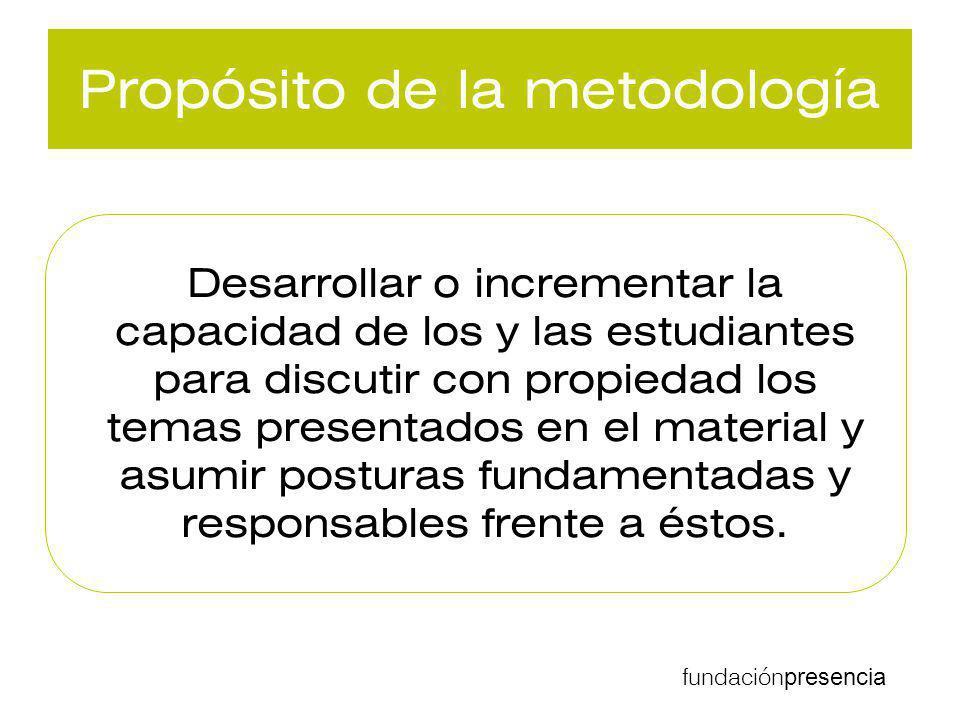 fundación presencia Propósito de la metodología Desarrollar o incrementar la capacidad de los y las estudiantes para discutir con propiedad los temas