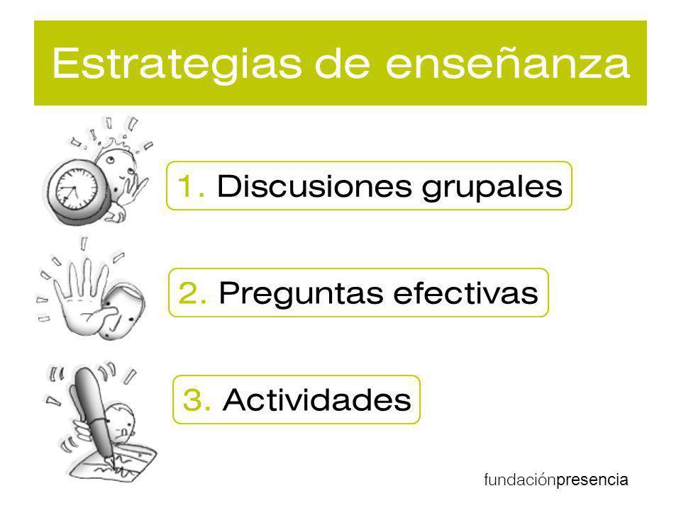 fundación presencia Estrategias de enseñanza 1. Discusiones grupales 2. Preguntas efectivas 3. Actividades