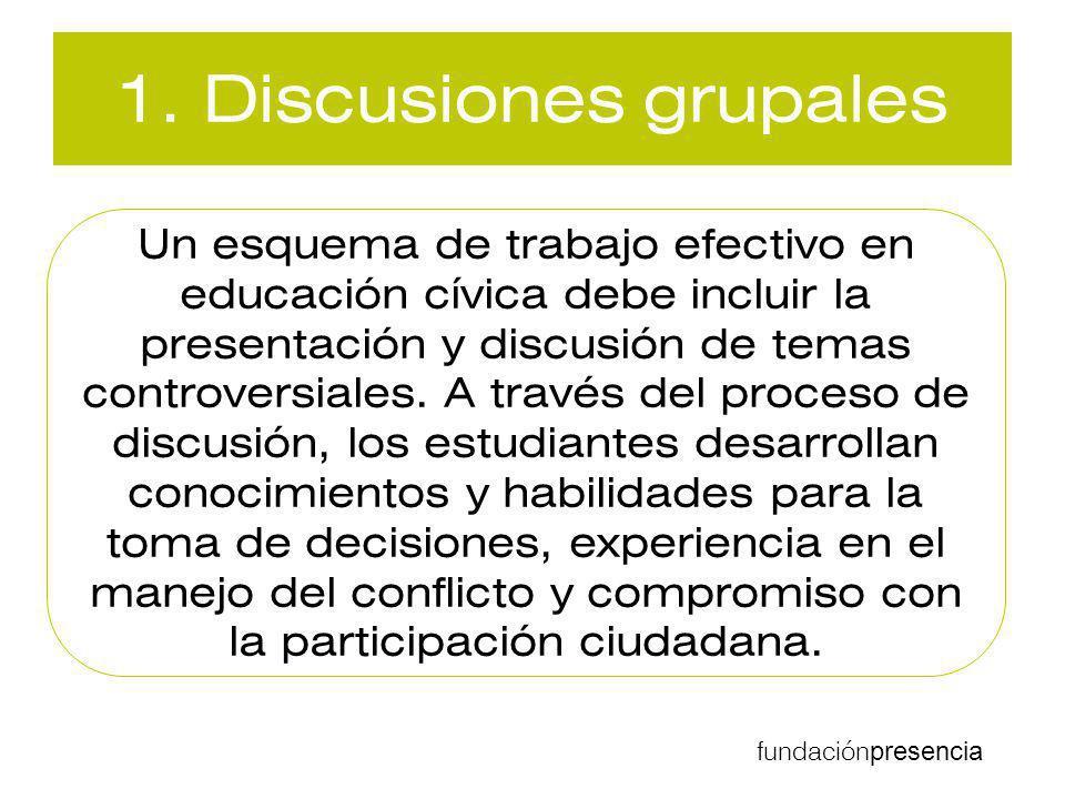 fundación presencia 1. Discusiones grupales Un esquema de trabajo efectivo en educación cívica debe incluir la presentación y discusión de temas contr