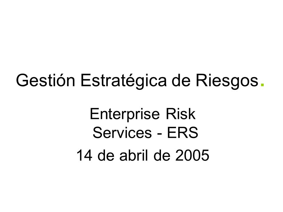 Gestión Estratégica de Riesgos. Enterprise Risk Services - ERS 14 de abril de 2005
