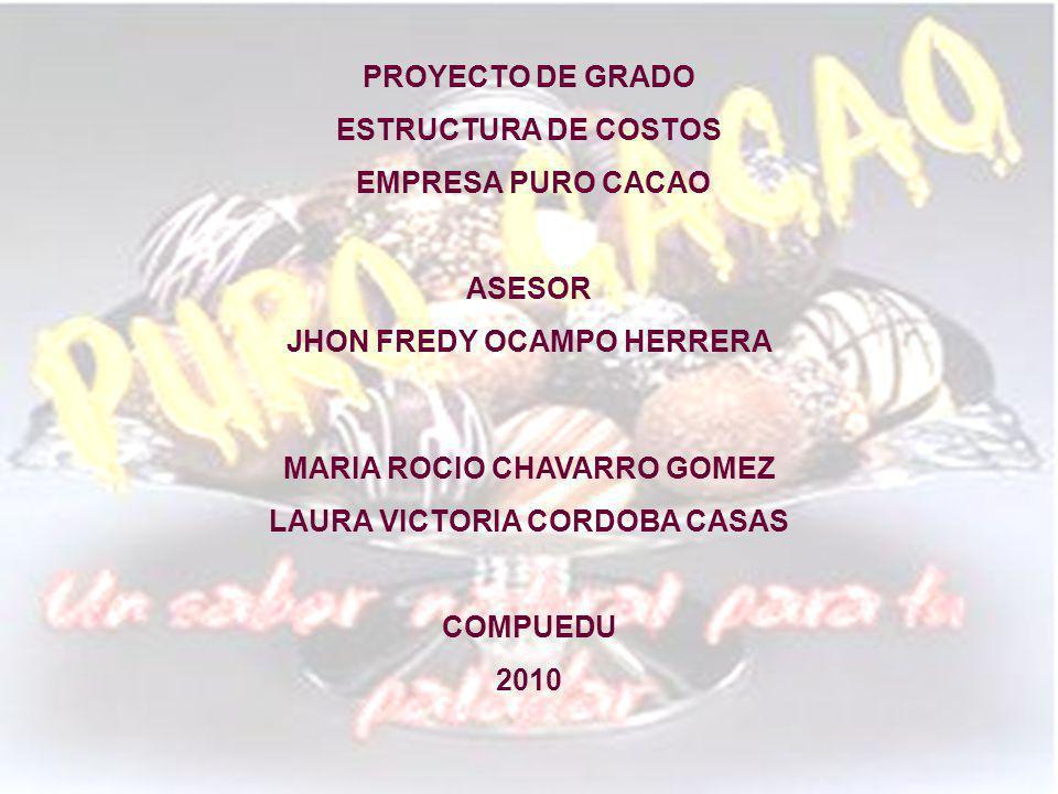 PROYECTO DE GRADO ESTRUCTURA DE COSTOS EMPRESA PURO CACAO ASESOR JHON FREDY OCAMPO HERRERA MARIA ROCIO CHAVARRO GOMEZ LAURA VICTORIA CORDOBA CASAS COMPUEDU 2010