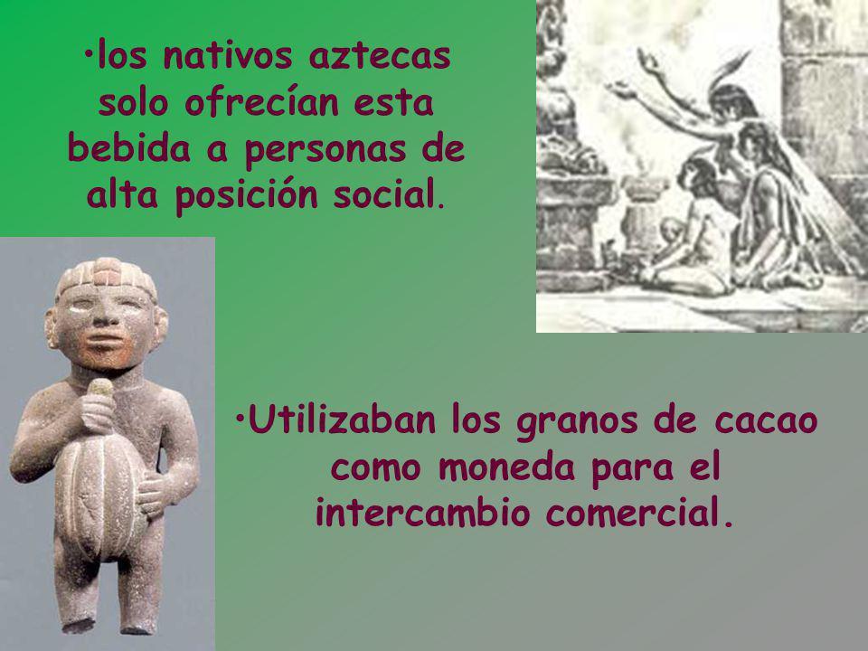 los nativos aztecas solo ofrecían esta bebida a personas de alta posición social. Utilizaban los granos de cacao como moneda para el intercambio comer
